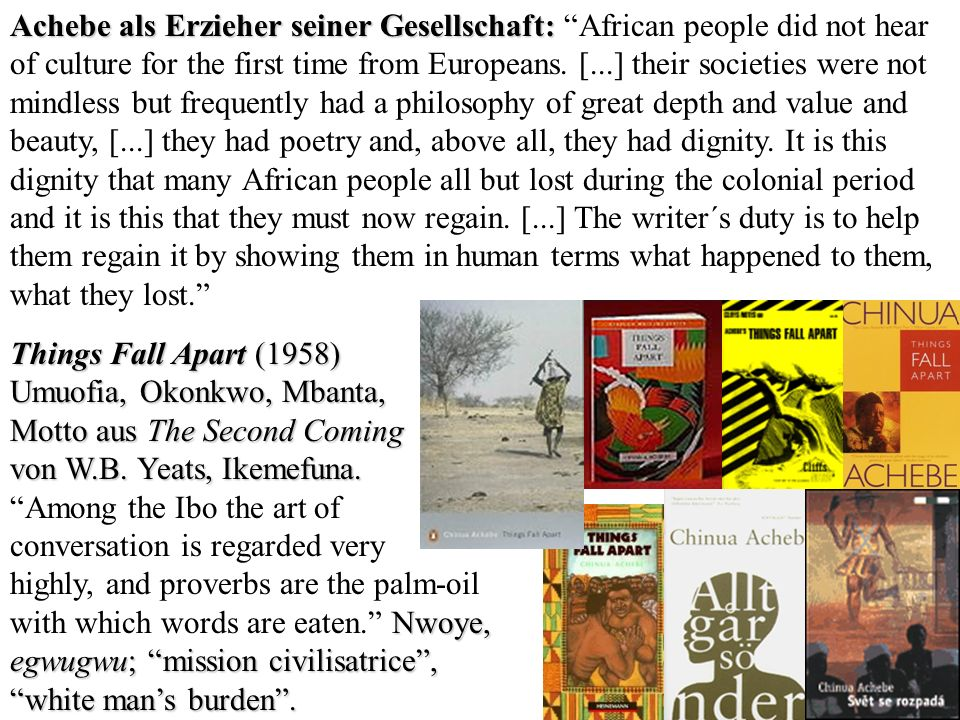 Achebe als Erzieher seiner Gesellschaft: African people did not hear of culture for the first time from Europeans. [...] their societies were not mindless but frequently had a philosophy of great depth and value and beauty, [...] they had poetry and, above all, they had dignity. It is this dignity that many African people all but lost during the colonial period and it is this that they must now regain. [...] The writer´s duty is to help them regain it by showing them in human terms what happened to them, what they lost.